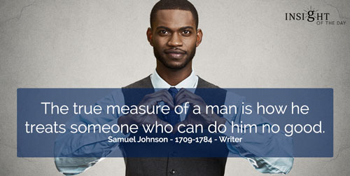 The true measure of a man is how he treats someone who can do him no good.